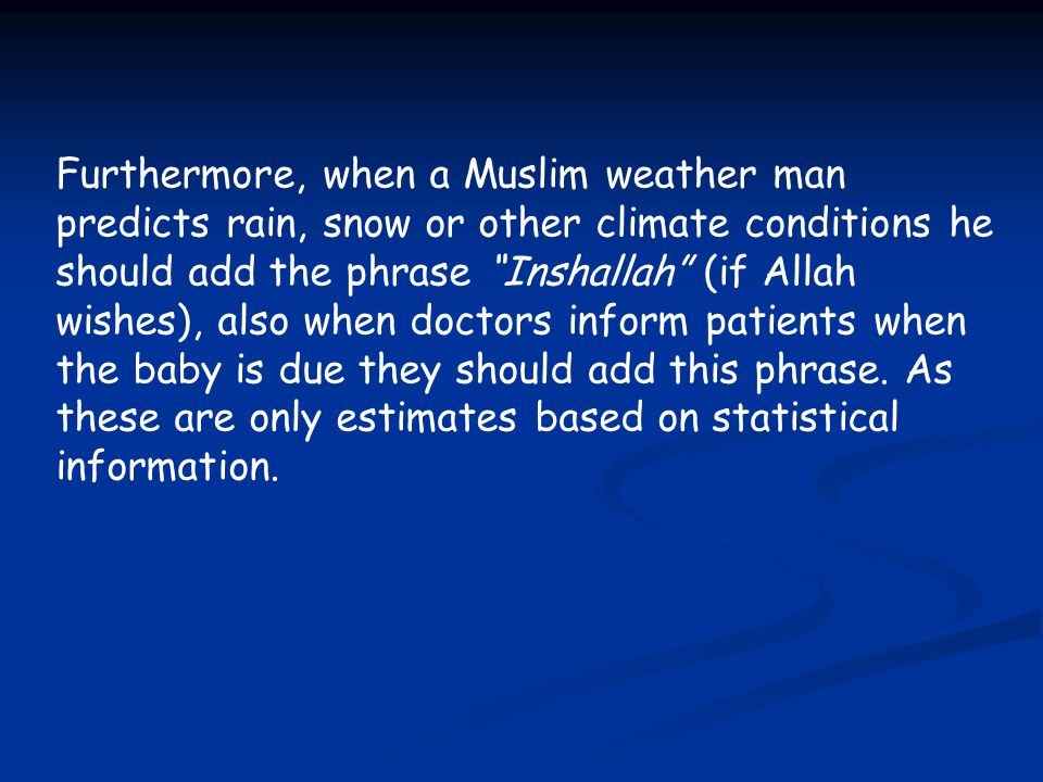 Furthermore, when a Muslim weather man predicts rain, snow or other climate conditions he should add the phrase Inshallah (if Allah wishes), also when doctors inform patients when the baby is due they should add this phrase.