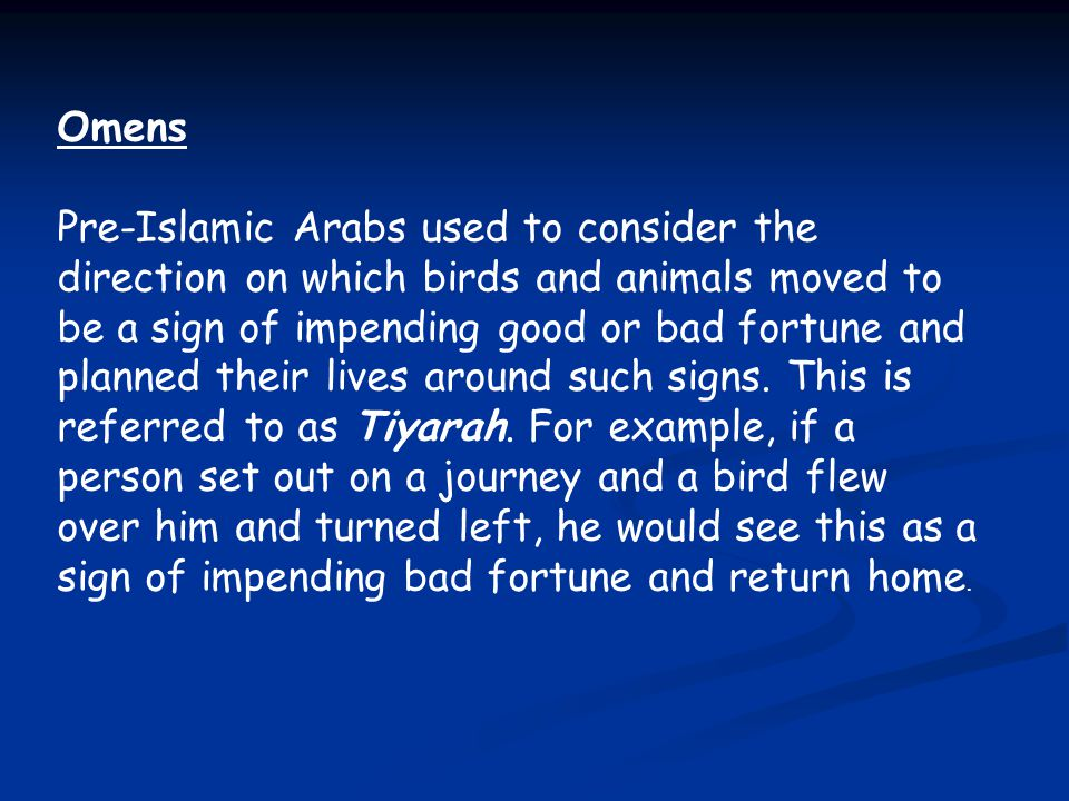 Omens Pre-Islamic Arabs used to consider the direction on which birds and animals moved to be a sign of impending good or bad fortune and planned thei
