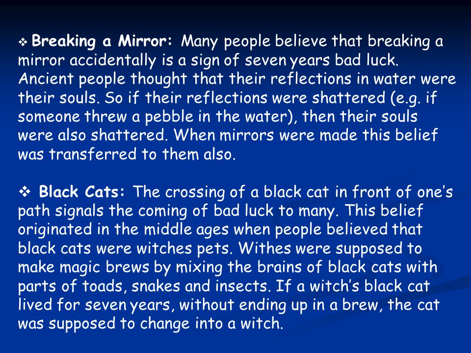  Breaking a Mirror: Many people believe that breaking a mirror accidentally is a sign of seven years bad luck. Ancient people thought that their refl