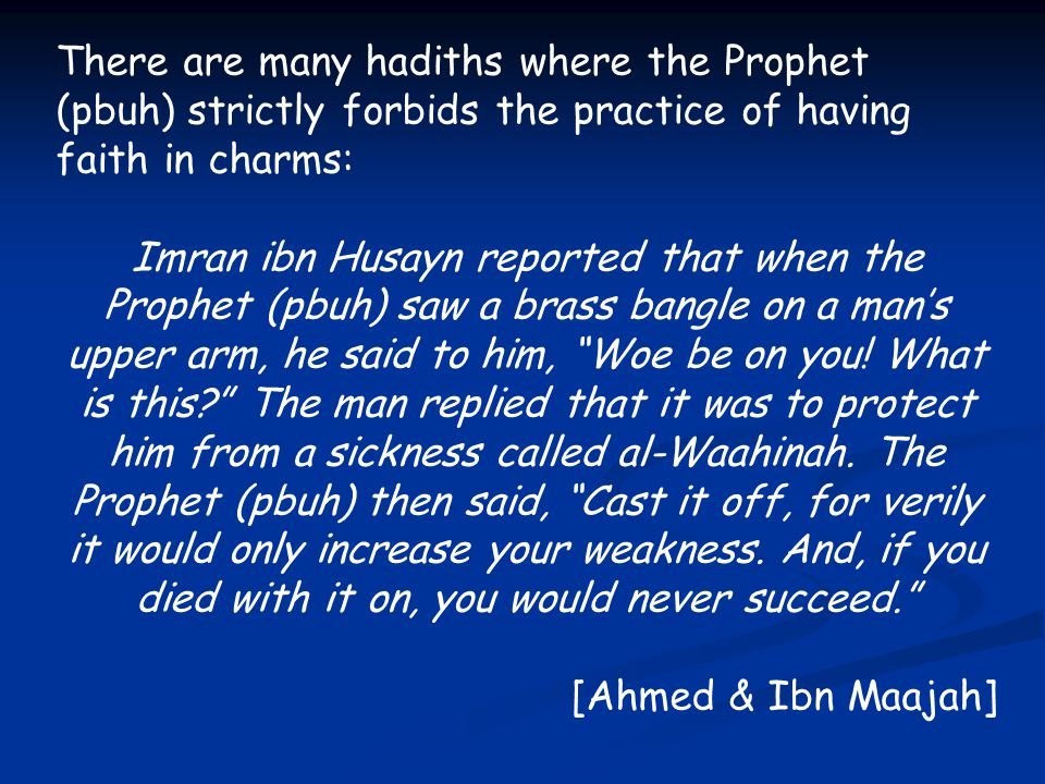 There are many hadiths where the Prophet (pbuh) strictly forbids the practice of having faith in charms: Imran ibn Husayn reported that when the Proph