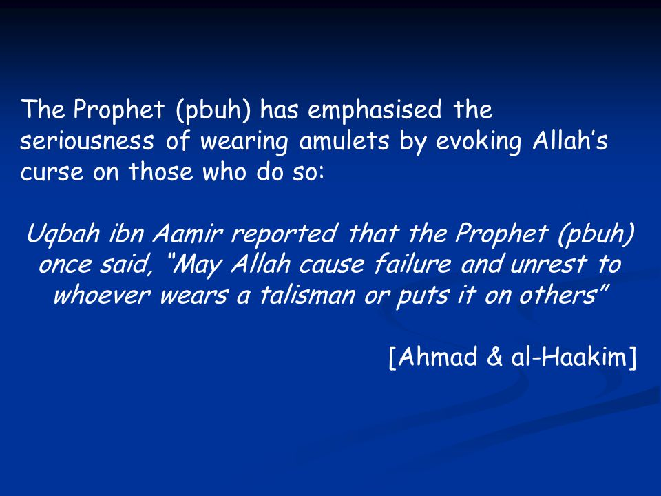 The Prophet (pbuh) has emphasised the seriousness of wearing amulets by evoking Allah's curse on those who do so: Uqbah ibn Aamir reported that the Pr