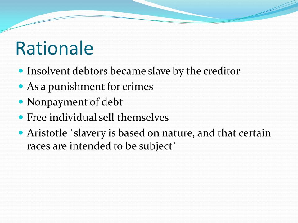 Rationale Insolvent debtors became slave by the creditor As a punishment for crimes Nonpayment of debt Free individual sell themselves Aristotle `slavery is based on nature, and that certain races are intended to be subject`