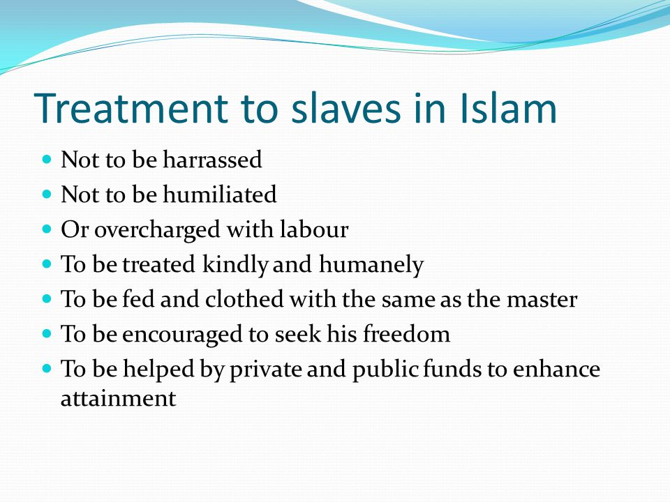 Treatment to slaves in Islam Not to be harrassed Not to be humiliated Or overcharged with labour To be treated kindly and humanely To be fed and cloth