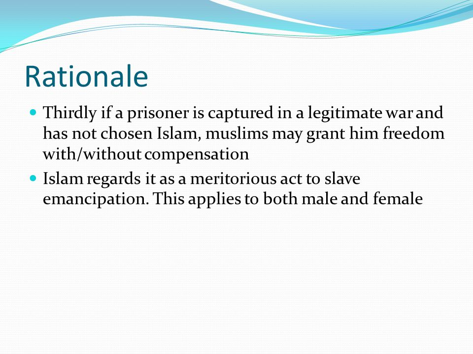 Rationale Thirdly if a prisoner is captured in a legitimate war and has not chosen Islam, muslims may grant him freedom with/without compensation Isla
