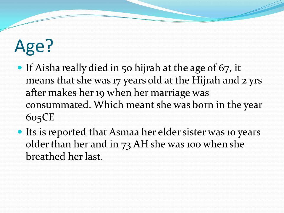 Asmaa 10 years older Ibn Kathir reports in `albidayah wannihaayah' 1373 Asmaa died in the year 73 AH,at the age of 100 and was 10 years older than Aisha Abdur rahman ibn arabi al-zinad(753) stated Asmaa was 10 years older Hisham ibn Urwah said she was 10 years older She(Asmaa) died a few days after her son abdullah ibn Zubayr in a battle