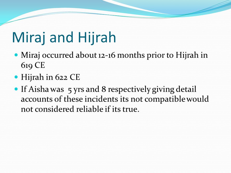 Miraj and Hijrah Miraj occurred about 12-16 months prior to Hijrah in 619 CE Hijrah in 622 CE If Aisha was 5 yrs and 8 respectively giving detail accounts of these incidents its not compatible would not considered reliable if its true.