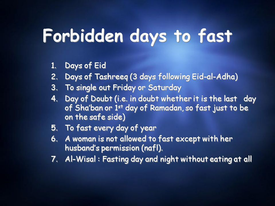 Forbidden days to fast 1.Days of Eid 2.Days of Tashreeq (3 days following Eid-al-Adha) 3.To single out Friday or Saturday 4.Day of Doubt (i.e. in doub