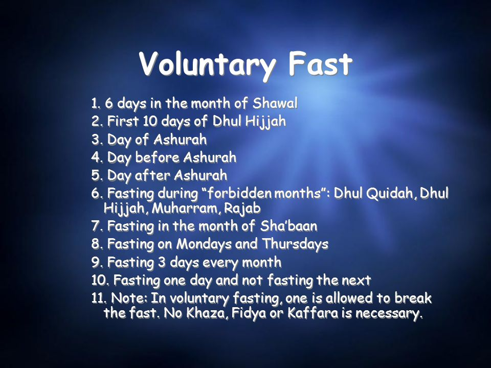 Voluntary Fast 1. 6 days in the month of Shawal 2. First 10 days of Dhul Hijjah 3. Day of Ashurah 4. Day before Ashurah 5. Day after Ashurah 6. Fastin