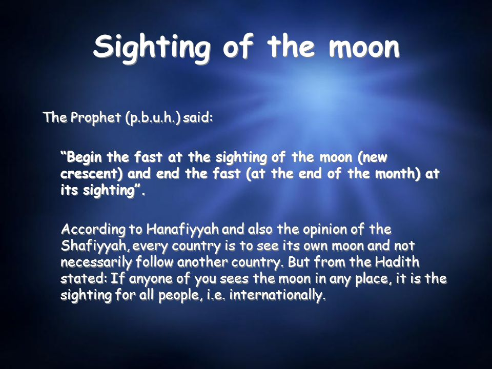 Sighting of the moon The Prophet (p.b.u.h.) said: Begin the fast at the sighting of the moon (new crescent) and end the fast (at the end of the month) at its sighting .