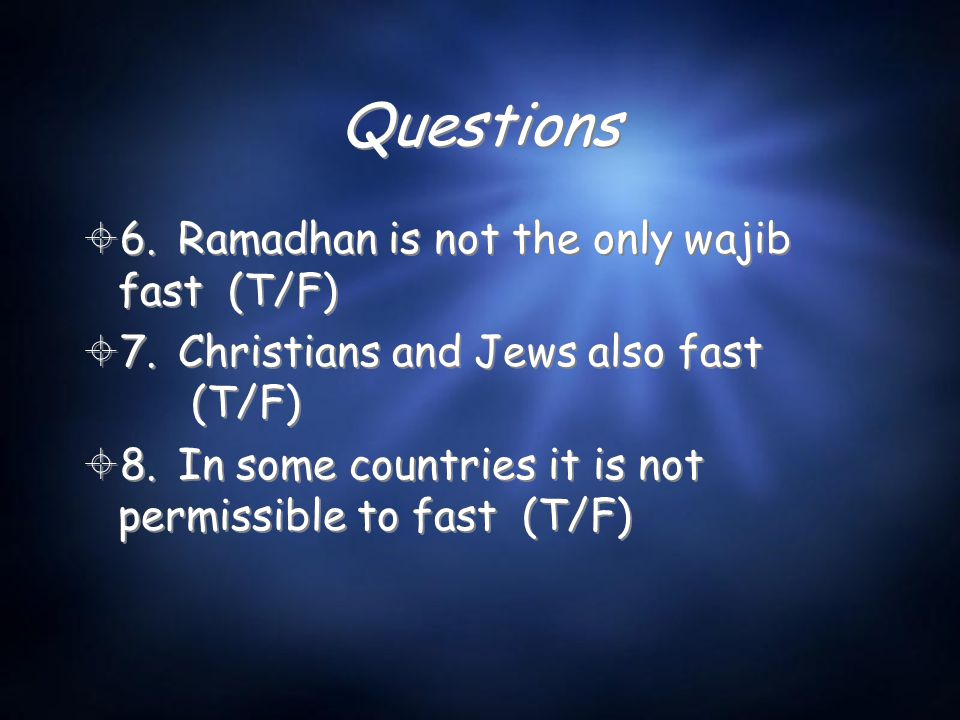 Questions  6.Ramadhan is not the only wajib fast (T/F)  7.Christians and Jews also fast (T/F)  8.In some countries it is not permissible to fast (T