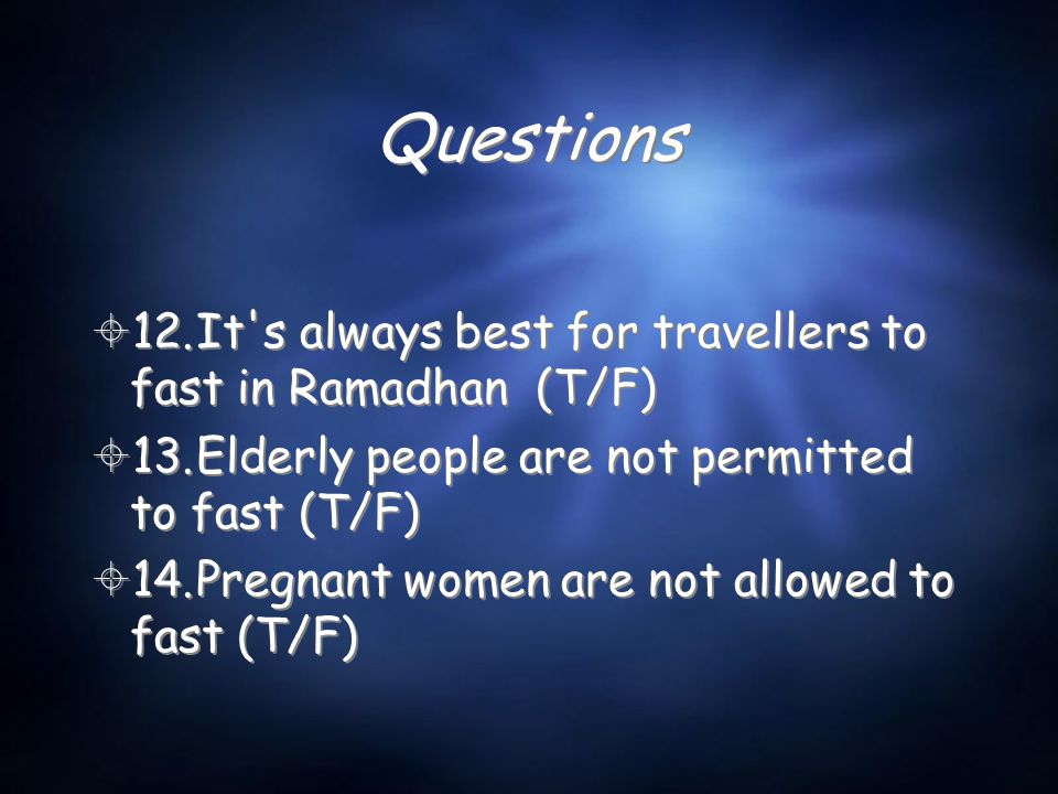 Questions  12.It's always best for travellers to fast in Ramadhan (T/F)  13.Elderly people are not permitted to fast (T/F)  14.Pregnant women are n