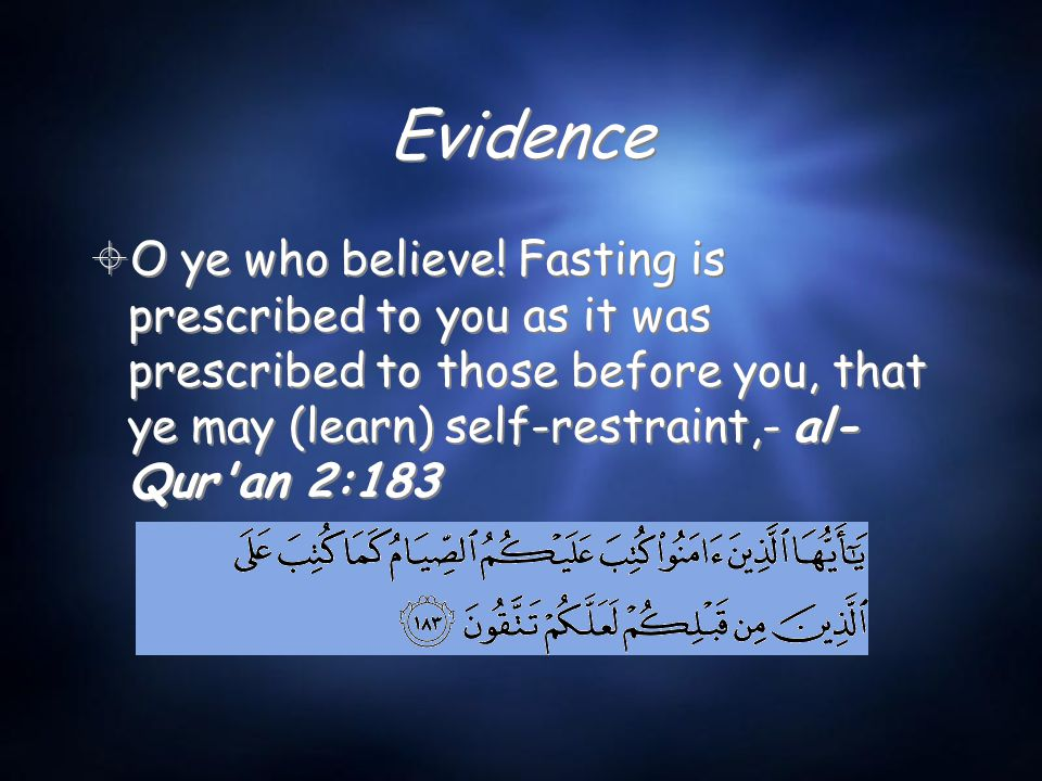 Evidence  O ye who believe! Fasting is prescribed to you as it was prescribed to those before you, that ye may (learn) self-restraint,- al- Qur'an 2:
