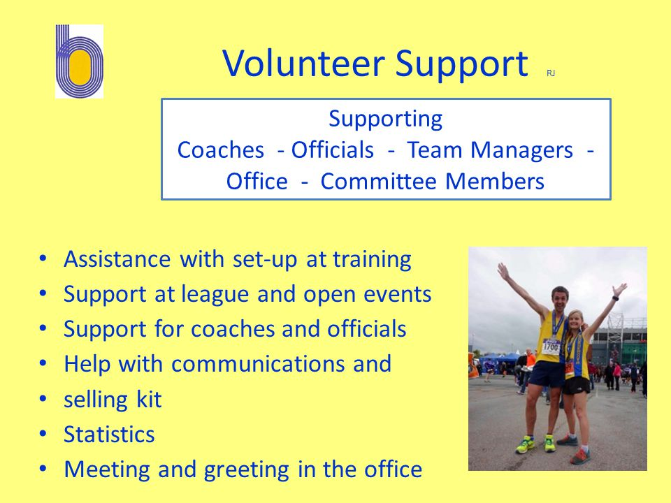 Volunteer Support RJ Assistance with set-up at training Support at league and open events Support for coaches and officials Help with communications and selling kit Statistics Meeting and greeting in the office Supporting Coaches - Officials - Team Managers - Office - Committee Members