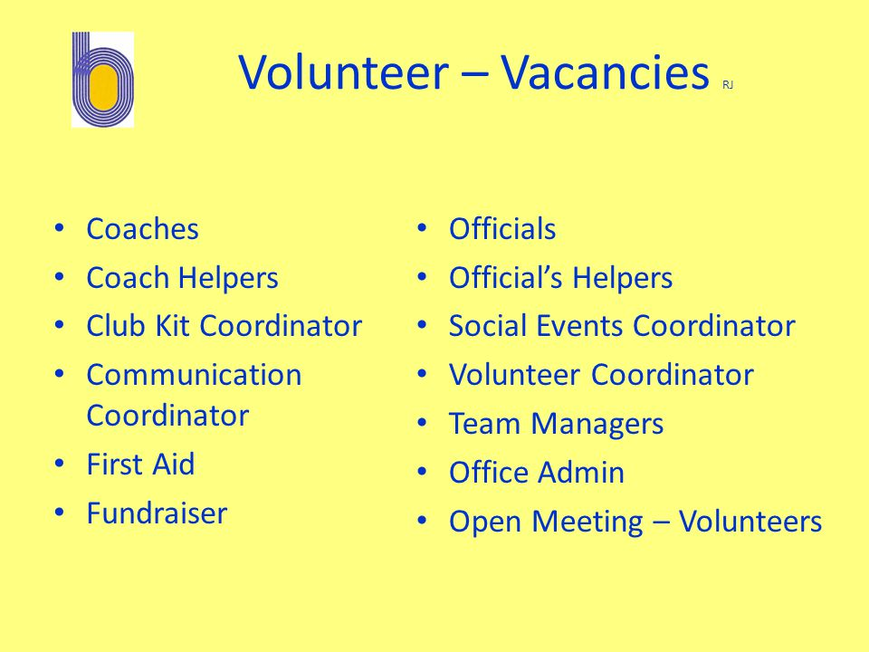 Volunteer – Vacancies RJ Coaches Coach Helpers Club Kit Coordinator Communication Coordinator First Aid Fundraiser Officials Official's Helpers Social Events Coordinator Volunteer Coordinator Team Managers Office Admin Open Meeting – Volunteers