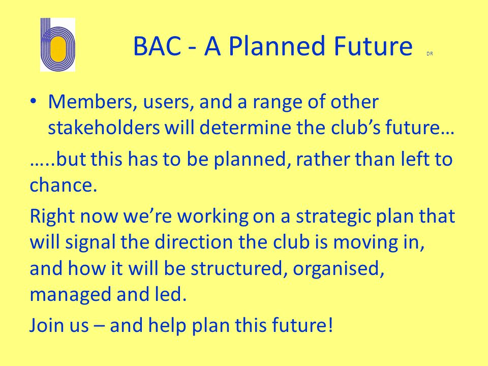 BAC - A Planned Future DR Members, users, and a range of other stakeholders will determine the club's future… …..but this has to be planned, rather than left to chance.