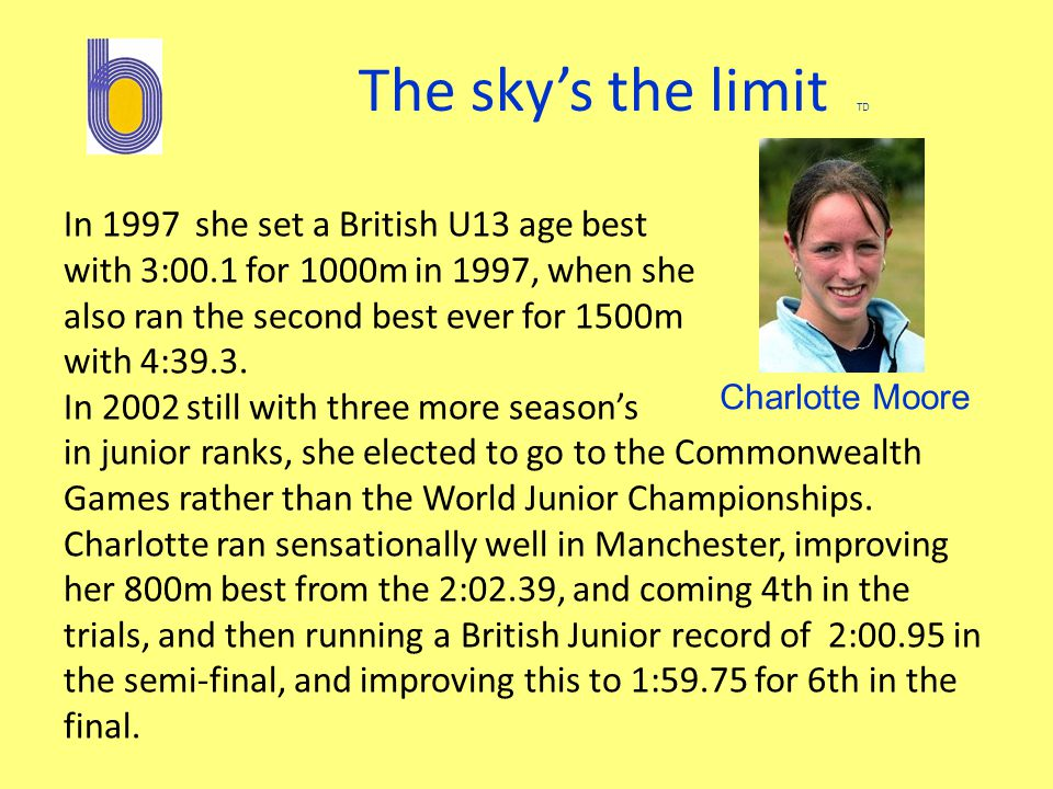 The sky's the limit TD In 1997 she set a British U13 age best with 3:00.1 for 1000m in 1997, when she also ran the second best ever for 1500m with 4:39.3.