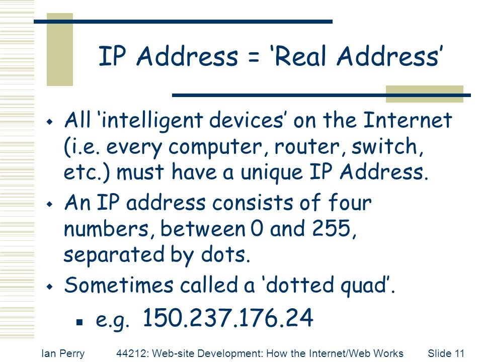 Ian Perry44212: Web-site Development: How the Internet/Web WorksSlide 11 IP Address = 'Real Address'  All 'intelligent devices' on the Internet (i.e.