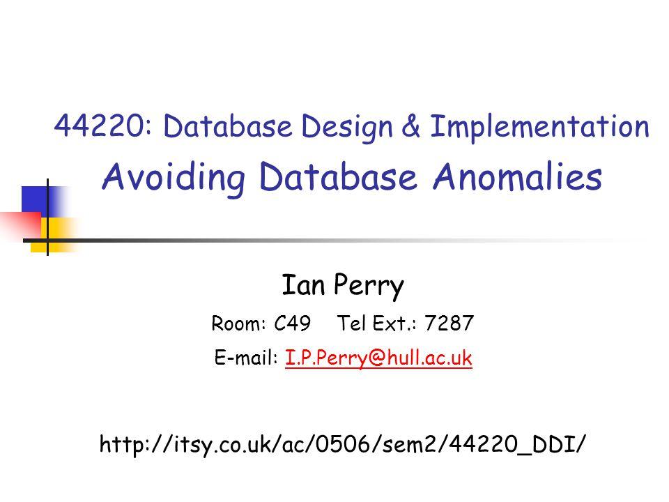44220: Database Design & Implementation Avoiding Database Anomalies Ian Perry Room: C49 Tel Ext.: 7287 E-mail: I.P.Perry@hull.ac.ukI.P.Perry@hull.ac.u