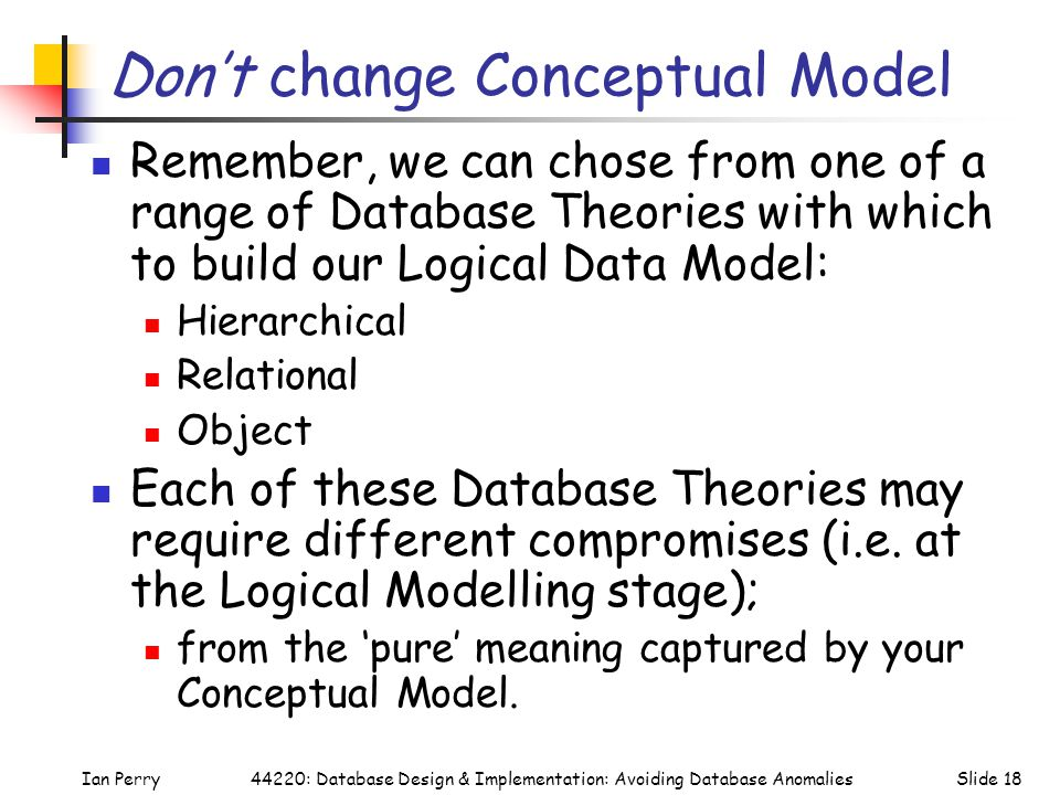 Ian PerrySlide 1844220: Database Design & Implementation: Avoiding Database Anomalies Don't change Conceptual Model Remember, we can chose from one of a range of Database Theories with which to build our Logical Data Model: Hierarchical Relational Object Each of these Database Theories may require different compromises (i.e.