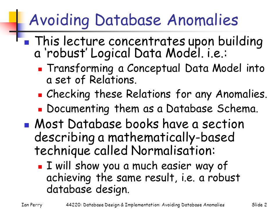 Ian PerrySlide 244220: Database Design & Implementation: Avoiding Database Anomalies Avoiding Database Anomalies This lecture concentrates upon building a 'robust' Logical Data Model.