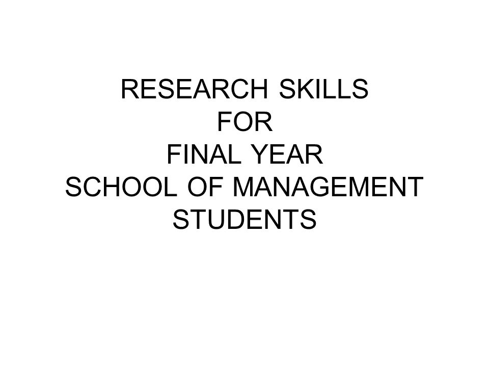 RESEARCH SKILLS FOR FINAL YEAR SCHOOL OF MANAGEMENT STUDENTS
