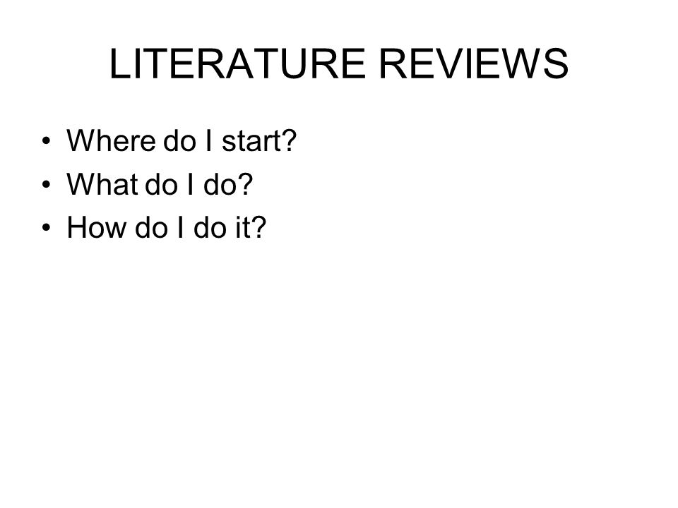 LITERATURE REVIEWS Where do I start What do I do How do I do it