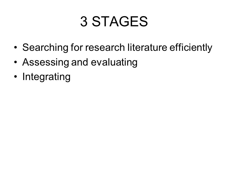3 STAGES Searching for research literature efficiently Assessing and evaluating Integrating