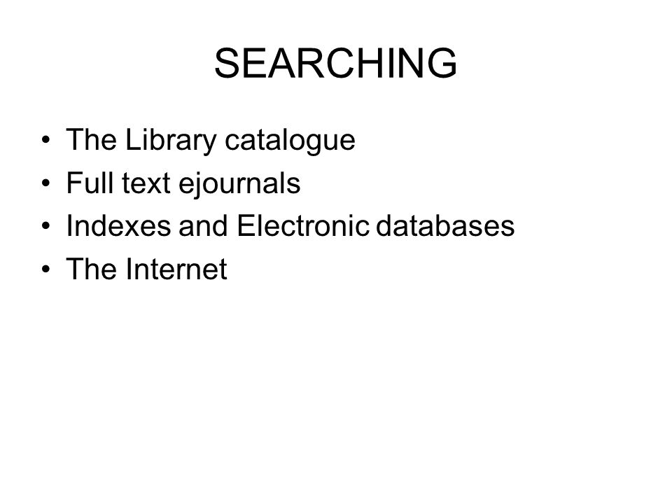 SEARCHING The Library catalogue Full text ejournals Indexes and Electronic databases The Internet