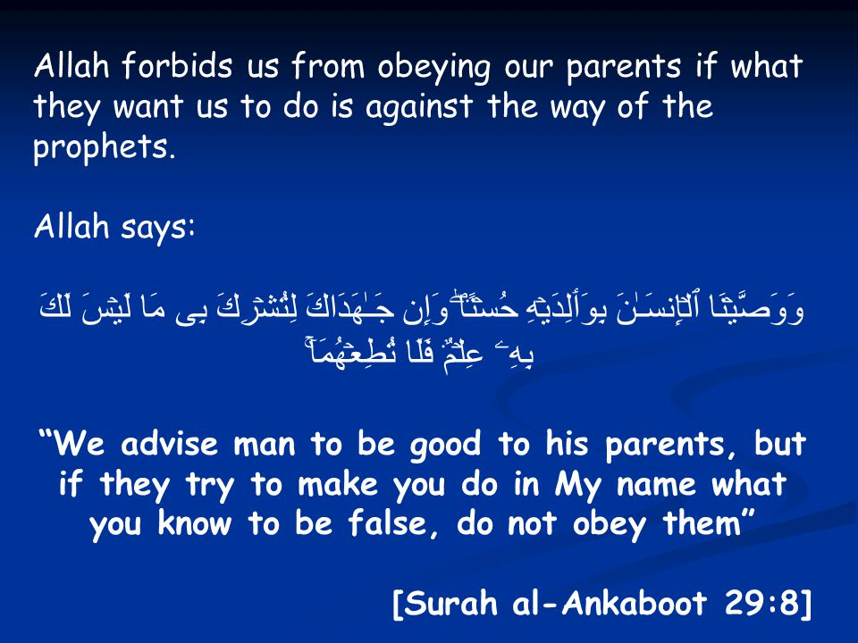 Allah forbids us from obeying our parents if what they want us to do is against the way of the prophets. Allah says: وَوَصَّيۡنَا ٱلۡإِنسَـٰنَ بِوَٲلِ