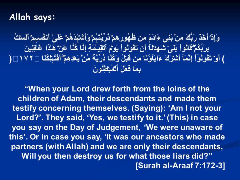 Allah says: وَإِذۡ أَخَذَ رَبُّكَ مِنۢ بَنِىٓ ءَادَمَ مِن ظُهُورِهِمۡ ذُرِّيَّتَہُمۡ وَأَشۡہَدَهُمۡ عَلَىٰٓ أَنفُسِہِمۡ أَلَسۡتُ بِرَبِّكُمۡۖ قَالُوا