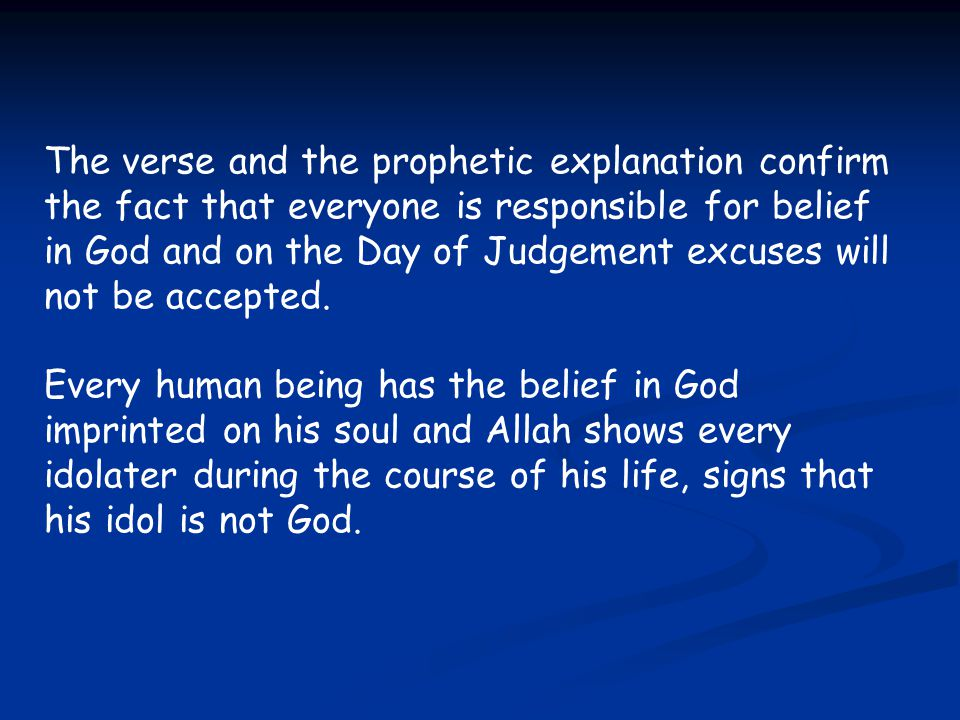 The verse and the prophetic explanation confirm the fact that everyone is responsible for belief in God and on the Day of Judgement excuses will not b