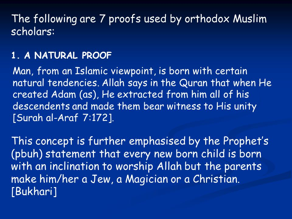 The following are 7 proofs used by orthodox Muslim scholars: 1. A NATURAL PROOF Man, from an Islamic viewpoint, is born with certain natural tendencie