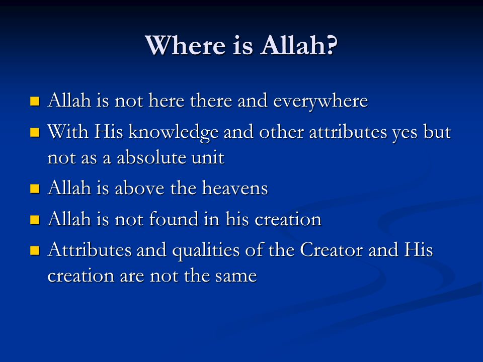 Where is Allah? Allah is not here there and everywhere Allah is not here there and everywhere With His knowledge and other attributes yes but not as a
