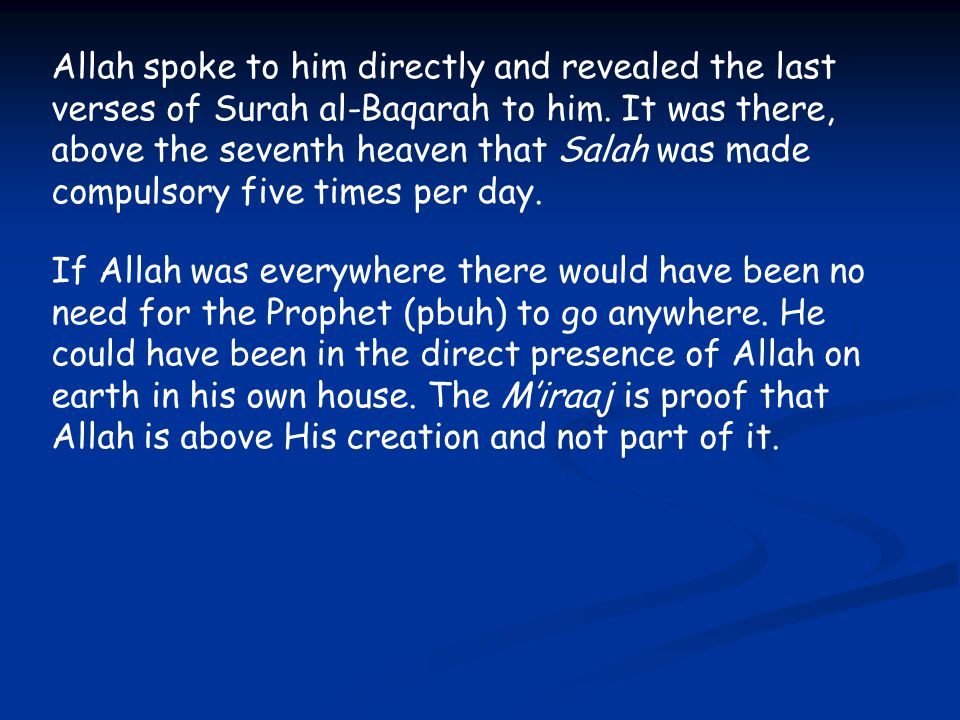 Allah spoke to him directly and revealed the last verses of Surah al-Baqarah to him. It was there, above the seventh heaven that Salah was made compul