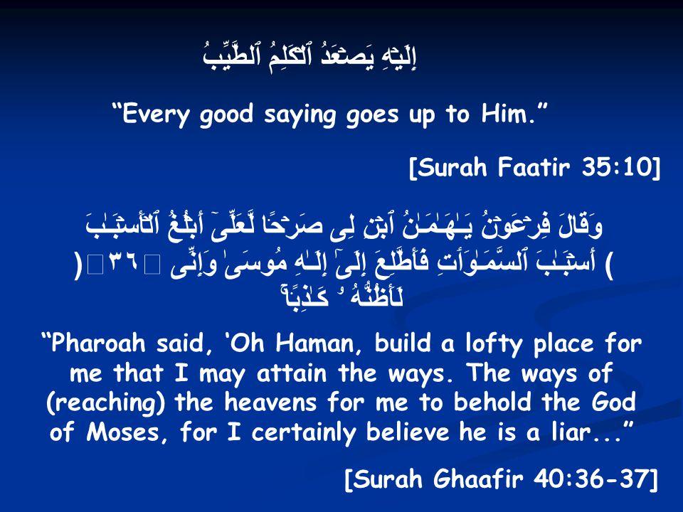 إِلَيۡهِ يَصۡعَدُ ٱلۡكَلِمُ ٱلطَّيِّبُ Every good saying goes up to Him. [Surah Faatir 35:10] وَقَالَ فِرۡعَوۡنُ يَـٰهَـٰمَـٰنُ ٱبۡنِ لِى صَرۡحً۬ا لَّعَلِّىٓ أَبۡلُغُ ٱلۡأَسۡبَـٰبَ (٣٦) أَسۡبَـٰبَ ٱلسَّمَـٰوَٲتِ فَأَطَّلِعَ إِلَىٰٓ إِلَـٰهِ مُوسَىٰ وَإِنِّى لَأَظُنُّهُ ۥ ڪَـٰذِبً۬اۚ Pharoah said, 'Oh Haman, build a lofty place for me that I may attain the ways.