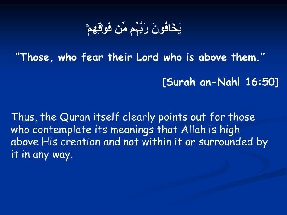 "يَخَافُونَ رَبَّہُم مِّن فَوۡقِهِمۡ ""Those, who fear their Lord who is above them."" [Surah an-Nahl 16:50] Thus, the Quran itself clearly points out fo"