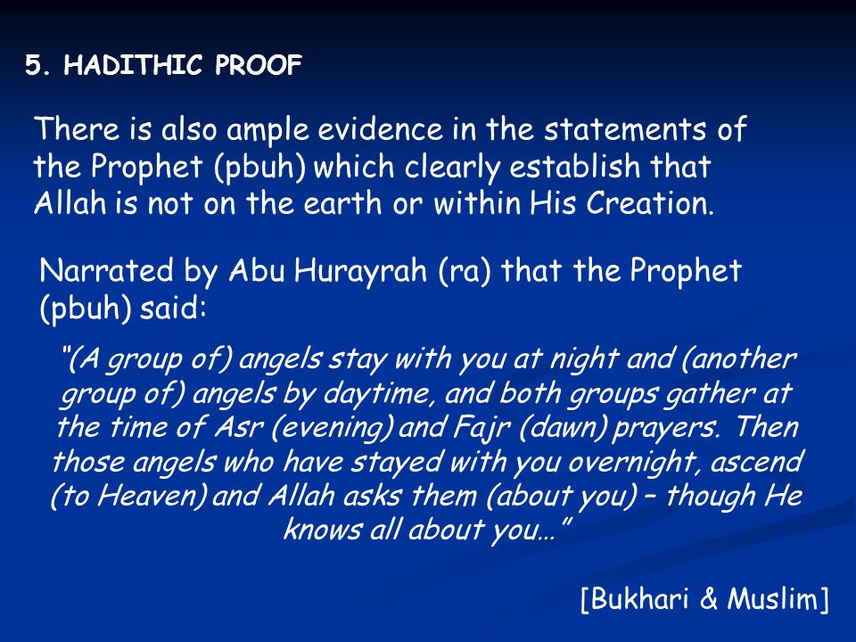 5. HADITHIC PROOF There is also ample evidence in the statements of the Prophet (pbuh) which clearly establish that Allah is not on the earth or withi