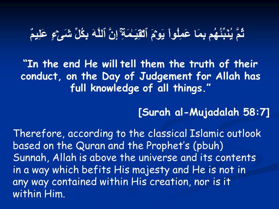 ثُمَّ يُنَبِّئُهُم بِمَا عَمِلُواْ يَوۡمَ ٱلۡقِيَـٰمَةِۚ إِنَّ ٱللَّهَ بِكُلِّ شَىۡءٍ عَلِيمٌ In the end He will tell them the truth of their conduct, on the Day of Judgement for Allah has full knowledge of all things. [Surah al-Mujadalah 58:7] Therefore, according to the classical Islamic outlook based on the Quran and the Prophet's (pbuh) Sunnah, Allah is above the universe and its contents in a way which befits His majesty and He is not in any way contained within His creation, nor is it within Him.