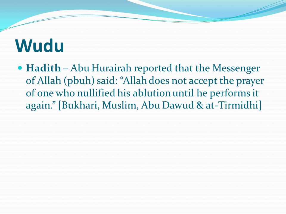 Wudu Hadith – Abu Hurairah reported that the Messenger of Allah (pbuh) said: Allah does not accept the prayer of one who nullified his ablution until he performs it again. [Bukhari, Muslim, Abu Dawud & at-Tirmidhi]
