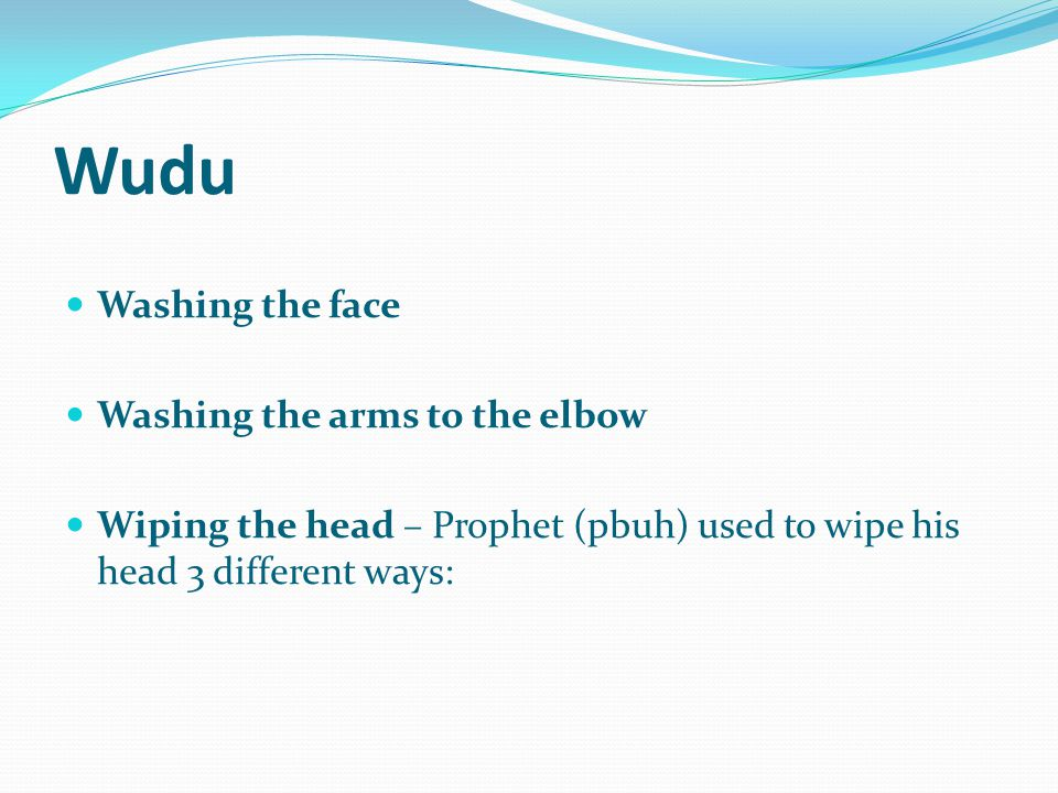 Wudu Washing the face Washing the arms to the elbow Wiping the head – Prophet (pbuh) used to wipe his head 3 different ways: