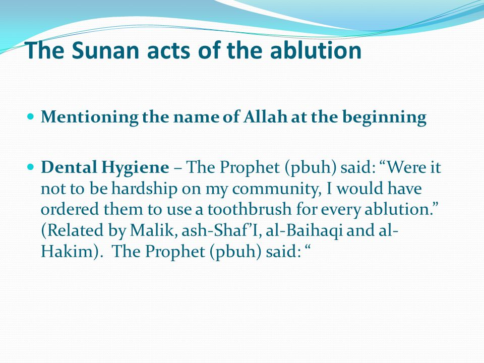 The Sunan acts of the ablution Mentioning the name of Allah at the beginning Dental Hygiene – The Prophet (pbuh) said: Were it not to be hardship on my community, I would have ordered them to use a toothbrush for every ablution. (Related by Malik, ash-Shaf'I, al-Baihaqi and al- Hakim).