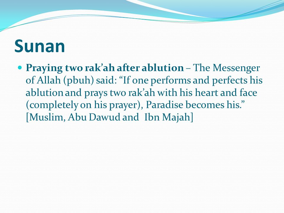 Sunan Praying two rak'ah after ablution – The Messenger of Allah (pbuh) said: If one performs and perfects his ablution and prays two rak'ah with his heart and face (completely on his prayer), Paradise becomes his. [Muslim, Abu Dawud and Ibn Majah]