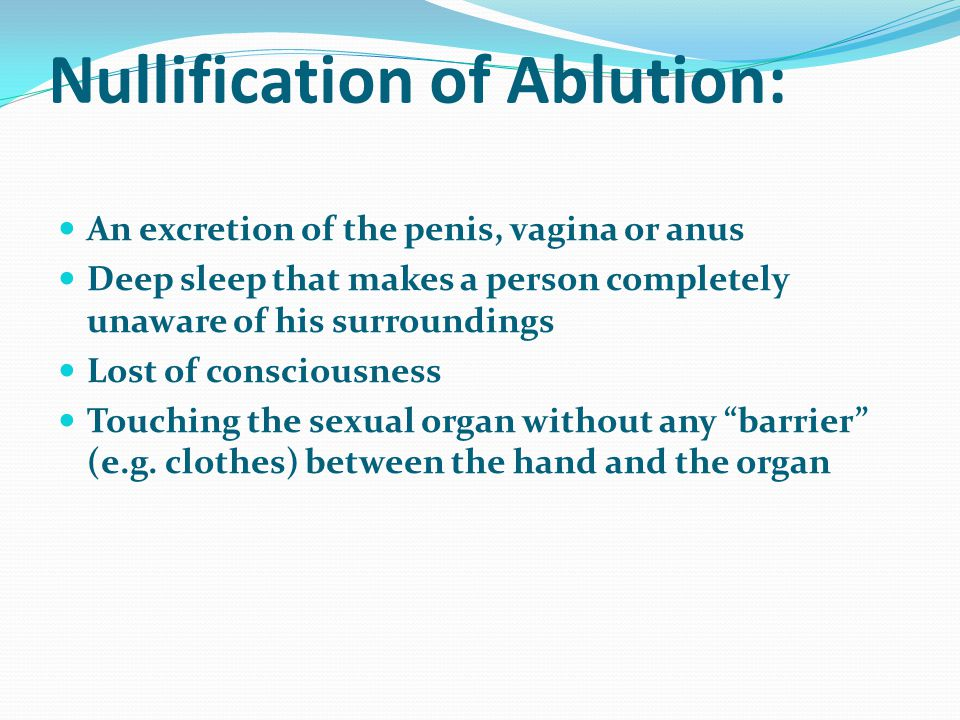 Nullification of Ablution: An excretion of the penis, vagina or anus Deep sleep that makes a person completely unaware of his surroundings Lost of consciousness Touching the sexual organ without any barrier (e.g.