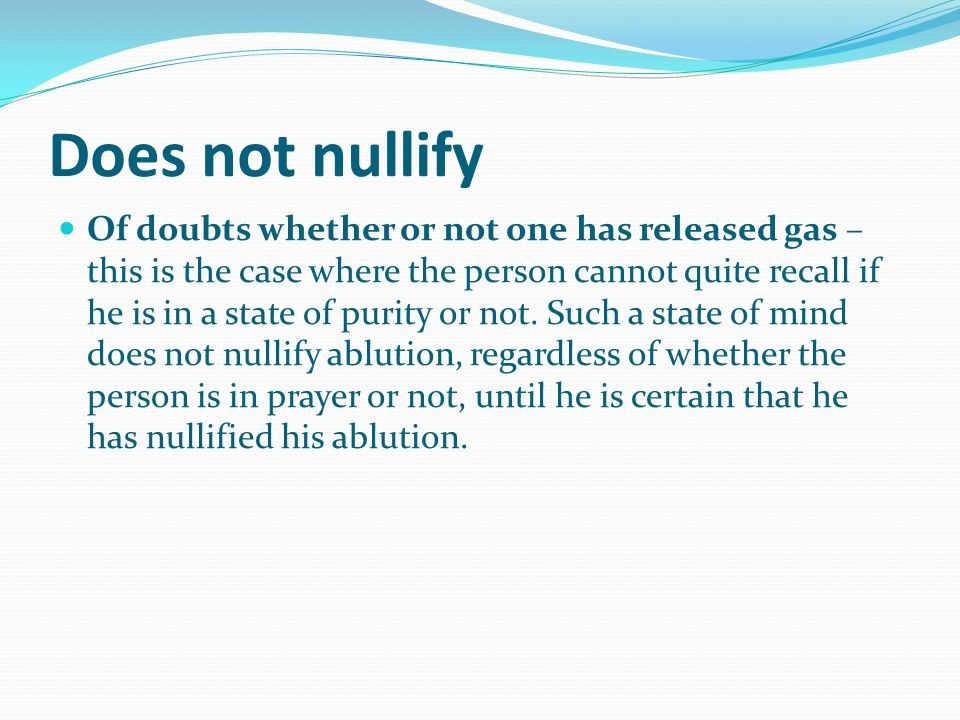 Does not nullify Of doubts whether or not one has released gas – this is the case where the person cannot quite recall if he is in a state of purity or not.