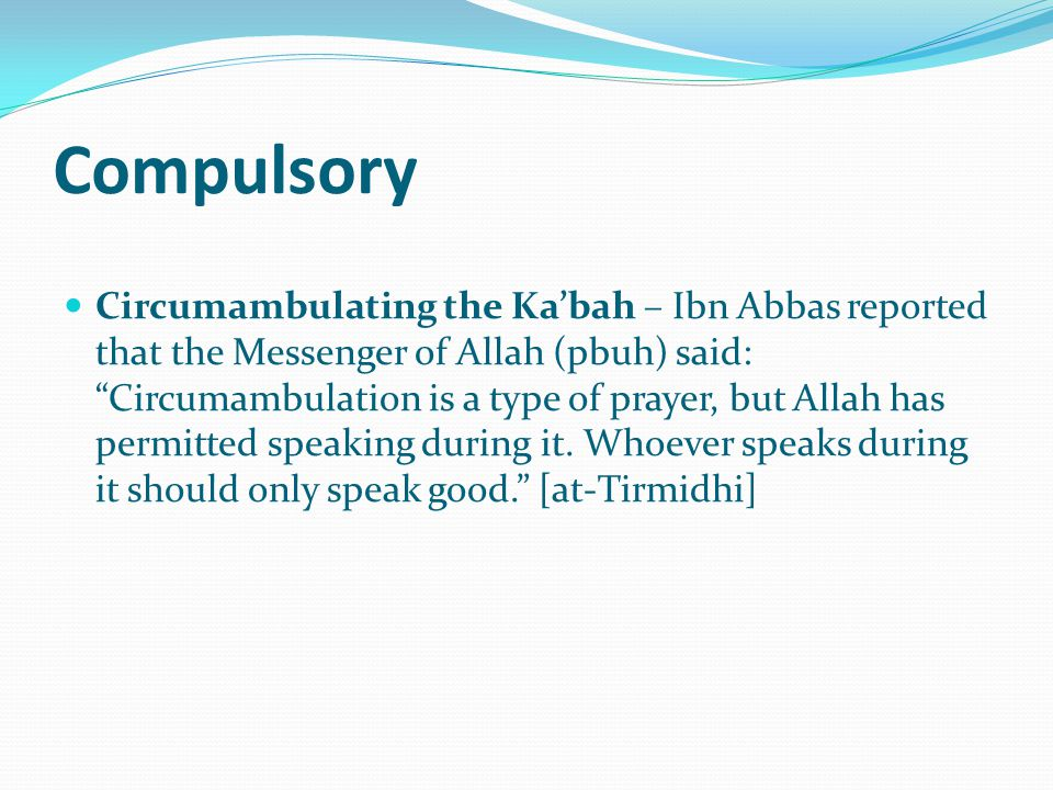 Compulsory Circumambulating the Ka'bah – Ibn Abbas reported that the Messenger of Allah (pbuh) said: Circumambulation is a type of prayer, but Allah has permitted speaking during it.