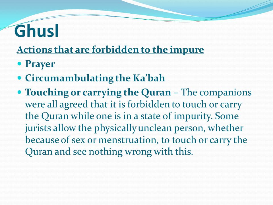 Ghusl Actions that are forbidden to the impure Prayer Circumambulating the Ka'bah Touching or carrying the Quran – The companions were all agreed that it is forbidden to touch or carry the Quran while one is in a state of impurity.
