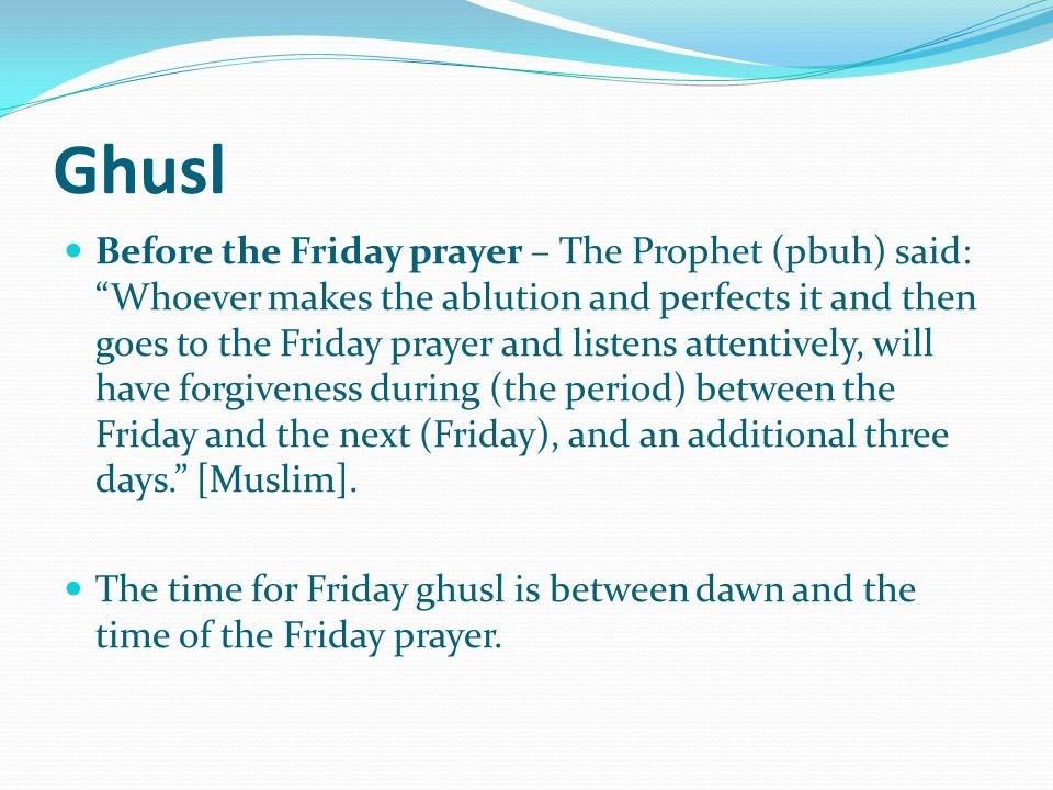 Ghusl Before the Friday prayer – The Prophet (pbuh) said: Whoever makes the ablution and perfects it and then goes to the Friday prayer and listens attentively, will have forgiveness during (the period) between the Friday and the next (Friday), and an additional three days. [Muslim].