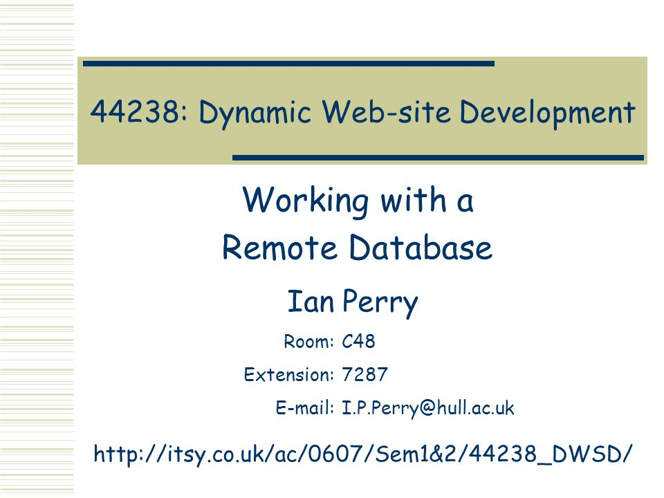 44238: Dynamic Web-site Development Working with a Remote Database Ian Perry Room:C48 Extension:7287 E-mail:I.P.Perry@hull.ac.uk http://itsy.co.uk/ac/