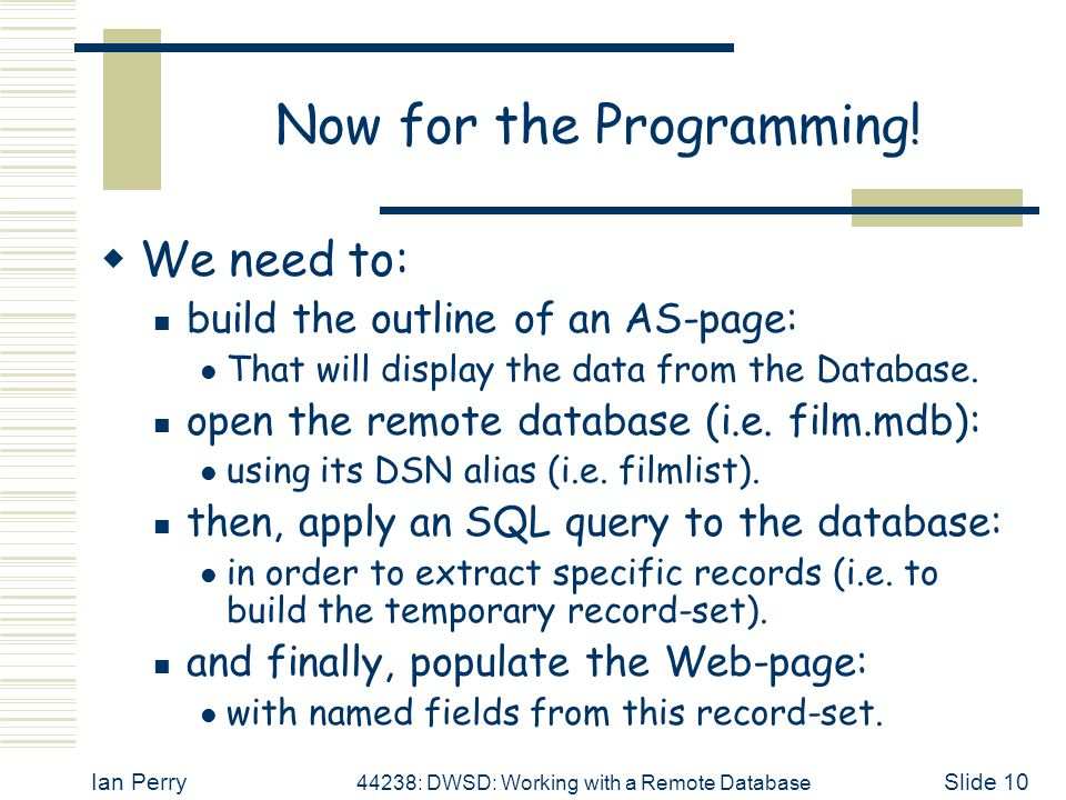 Ian Perry 44238: DWSD: Working with a Remote Database Slide 10 Now for the Programming.