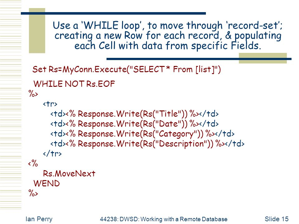 Ian Perry 44238: DWSD: Working with a Remote Database Slide 15 Use a 'WHILE loop', to move through 'record-set'; creating a new Row for each record, &